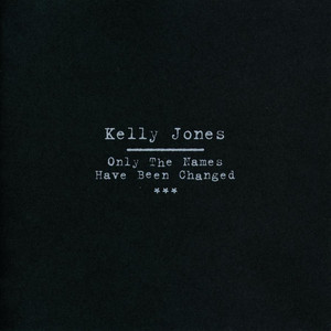 Only The Names Have Been Changed - Kelly Jones