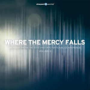 Where the Mercy Falls (Worship from the 2013 Vineyard National Conference, Vol. 2) album