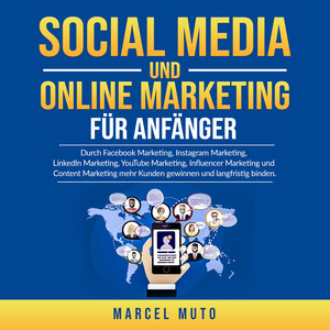Social Media und Online Marketing für Anfänger (Durch Facebook Marketing, Instagram Marketing, LinkedIn Marketing, YouTube Marketing, Influencer Marketing und Content Marketing mehr Kunden gewinnen und langfristig binden.) Audiobook