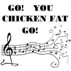 Go You Chicken Fat Go