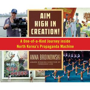 Aim High in Creation! - A One-of-a-Kind Journey Inside North Korea's Propaganda Machine (Unabridged)