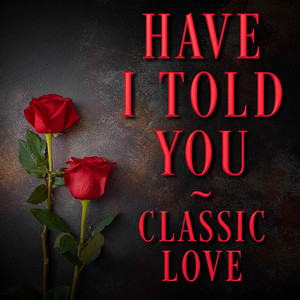 Have I Told You - Classic Love