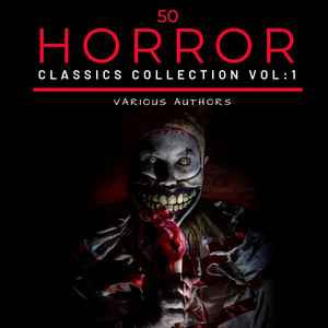 50 Classic Horror Short Stories Vol: 1 Works by Edgar Allan Poe, H.P. Lovecraft, Arthur Conan Doyle and Many More!