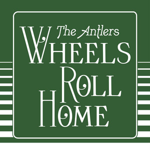 Wheels Roll Home - Edit by The Antlers