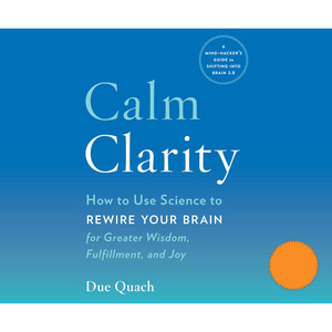 Calm Clarity - How to Use Science to Rewire Your Brain for Greater Wisdom, Fulfillment, and Joy (Unabridged)
