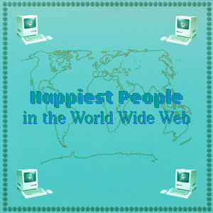 HAPPIEST PEOPLE IN THE WORLD WIDE WEB