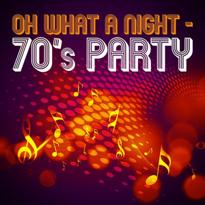 Oh What a Night -70's Party