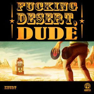 Fucking Desert, Dude - Original Mix by Khurt