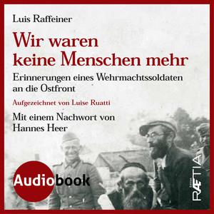 Wir waren keine Menschen mehr (Erinnerungen eines Wehrmachtssoldaten an die Ostfront) Audiobook