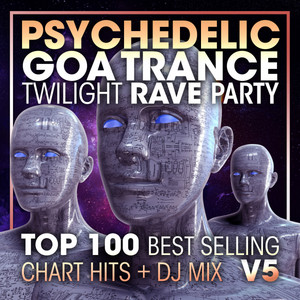 Psychedelic Goa Trance Twilight Rave Party Top 100 Best Selling Chart Hits V5 - 2 Hr DJ Mix