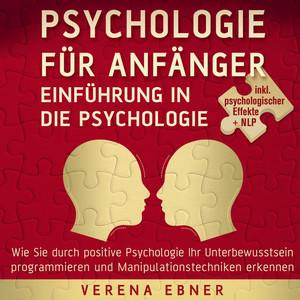 Psychologie für Anfänger - Einführung in die Psychologie (Wie Sie durch positive Psychologie Ihr Unterbewusstsein programmieren und Manipulationstechniken erkennen - inkl. psychologischer Effekte +NLP) Audiobook