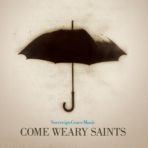 Come Weary Saints - Sovereign Grace Music