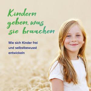 Kindern geben, was sie brauchen (Wie sich Kinder frei und selbstbewusst entwickeln) Audiobook