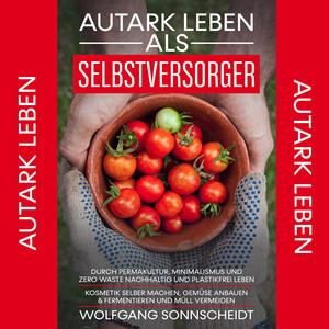 Autark leben als Selbstversorger (Durch Permakultur, Minimalismus und Zero Waste nachhaltig und plastikfrei leben - Kosmetik selber machen, Gemüse anbauen & fermentieren und Müll vermeiden.) Audiobook