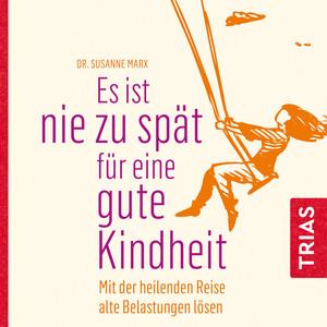 Es ist nie zu spät für eine gute Kindheit (Hörbuch) [Mit der heilenden Reise alte Belastungen lösen] Audiobook