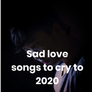 Sad love songs to cry to 2020