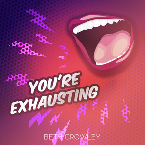 YOU'RE EXHAUSTING