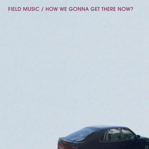 Field Music - How We Gonna Get There Now?