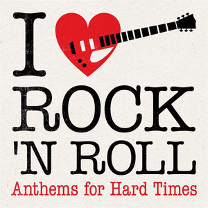 I Love Rock 'N' Roll: Anthems for Hard Times