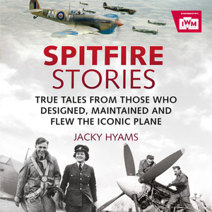 Spitfire Stories (True Tales from Those Who Designed, Maintained and Flew the Iconic Plane)