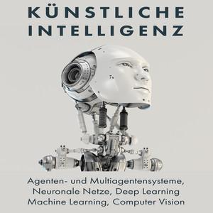 Künstliche Intelligenz (Agenten- und Multiagentensysteme, Neuronale Netze, Deep Learning, Machine Learning, Computer Vision) Audiobook