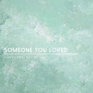 Someone You Loved by Abandoning Sunday