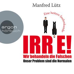 IRRE! Wir behandeln die Falschen: Unser Problem sind die Normalen. Eine heitere Seelenkunde (Ungekürzte Autorenlesung) Audiobook