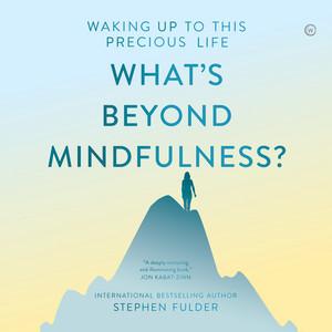 What's Beyond Mindfulness? (Unabridged)