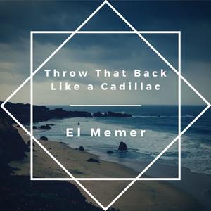 Throw That Back Like a Cadillac by El Memer