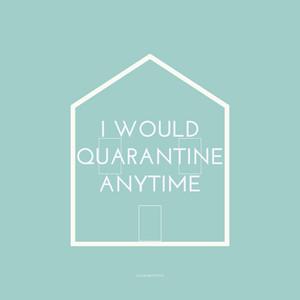 I Would Quarantine Anytime