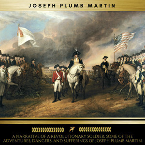 A Narrative of a Revolutionary Soldier: Some of the Adventures, Dangers, and Sufferings of Joseph Plumb Martin