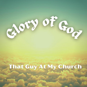 That Guy At My Church - Glory Of God