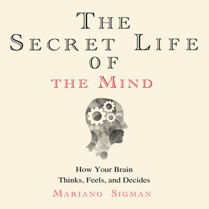 The Secret Life of the Mind - How Your Brain Thinks, Feels, and Decides (Unabridged)
