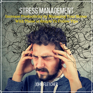 Stress Management (Increase Productivity by Managing Your Stress With These 10 Simple to Follow Tips) Audiobook