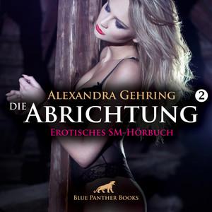 Die Abrichtung 2 / Erotik SM-Audio Story / Erotisches SM-Hörbuch (Das Aufbrechen von Tabus und das reale Erleben von Fantasien ...) Audiobook