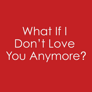 What If I Don't Love You Anymore?