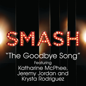 The Goodbye Song (SMASH Cast Version) [feat. Katharine McPhee, Jeremy Jordan & Krysta Rodriguez]