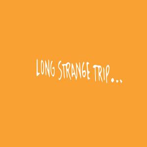 Long Strange Trip...