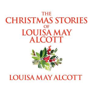 The Christmas Stories of Louisa May Alcott (Unabridged)