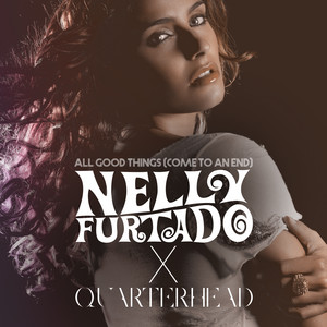 All Good Things (Come To An End) [Nelly Furtado x Quarterhead]