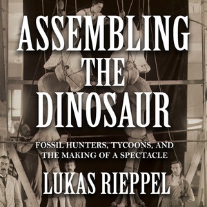Assembling the Dinosaur - Fossil Hunters, Tycoons, and the Making of a Spectacle (Unabridged)