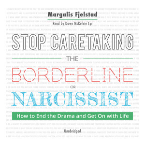 Stop Caretaking the Borderline or Narcissist - How to End the Drama and Get On With Life (Unabridged) Audiobook