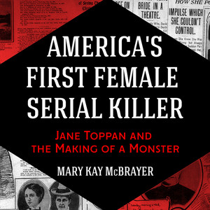 America's First Female Serial Killer - Jane Toppan and the Making of a Monster (Unabridged) by Mary Kay McBrayer