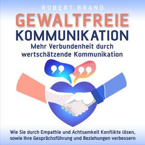 Gewaltfreie Kommunikation - Mehr Verbundenheit durch wertschätzende Kommunikation (Wie Sie durch Empathie und Achtsamkeit Konflikte lösen, sowie Ihre Gesprächsführung und Beziehungen verbessern) Audiobook