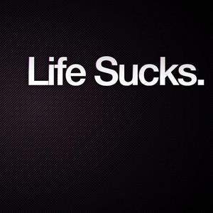 Life Sucks I know