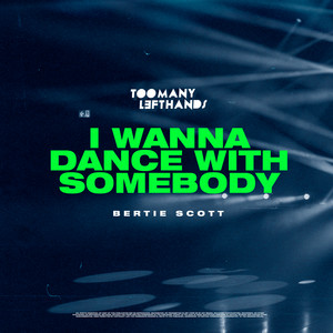 TooManyLeftHands, Bertie Scott - I Wanna Dance With Somebody