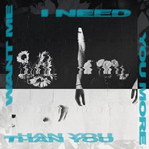 I Need You More Than You Want Me