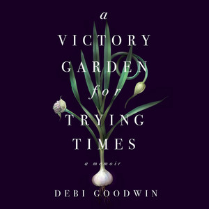 A Victory Garden for Trying Times (Unabridged)
