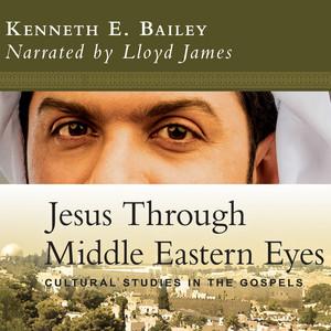 Jesus Through Middle Eastern Eyes - Cultural Studies in the Gospels (Unabridged) Audiobook