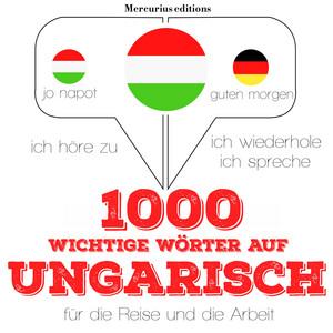 1000 wichtige Wörter auf ungarisch für die Reise und die Arbeit (Ich höre zu, ich wiederhole, ich spreche : Sprachmethode)